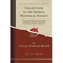 Collections of the Georgia Historical Society, Vol. 5: Part 1; 1. Proceedings of the First Provincial Congress of Georgia, 1775; 2. Proceedings of the Georgia Council of Safety, 1775 to 1777; 3. Account of the Siege of Savannah, 1779, from a British Sourc