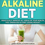 Alkaline Diet: Drastically Improve All Areas of Your Health, Feel Energized & Start Losing Weight! | James Adler,Elena Garcia