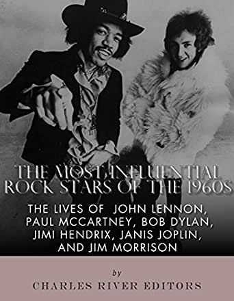 Amazon Com The Most Influential Rock Stars Of The 1960s The Lives Of John Lennon Paul Mccartney Bob Dylan Jimi Hendrix Janis Joplin And Jim Morrison Ebook Charles River Editors Kindle Store