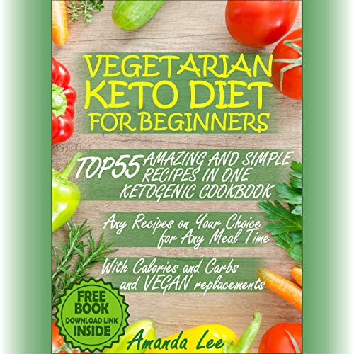 Vegetarian Keto Diet for Beginners: Top 55 Amazing and Simple Recipes in One Ketogenic Cookbook: Any Recipes on Your Choice for Any Meal Time - with Calories and Carbs and Vegan Replacements by Amanda Lee