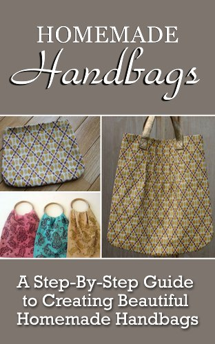 Homemade Handbags  A Step-By-Step Guide To Creating Beautiful Homemade  Handbags by d54e8145873d7