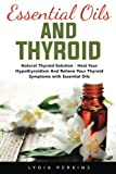 Essential Oils And Thyroid: Natural Thyroid Solution - Heal Your Hypothyroidism And Relieve Your Thyroid Symptoms with Essential Oils