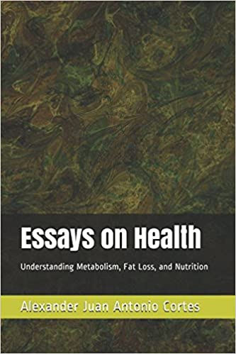 Essays On Health Understanding Metabolism Fat Loss And Nutrition  Essays On Health Understanding Metabolism Fat Loss And Nutrition  Alexander Juan Antonio Cortes  Amazoncom Books
