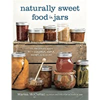 Naturally Sweet Food in Jars: 100 Preserves Made with Coconut, Maple, Honey, and...