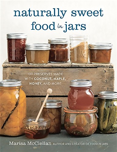 Naturally Sweet Food in Jars: 100 Preserves Made with Coconut, Maple, Honey, and More [Marisa McClellan] (Tapa Dura)