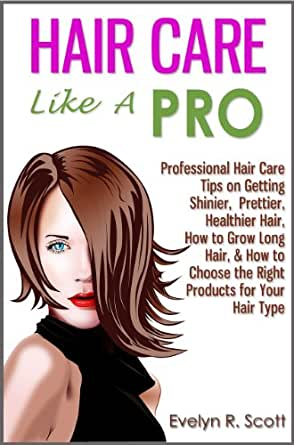 Hair Care Like A Pro Professional Hair Care Tips On Getting Shinier Prettier Healthier Hair How To Grow Long Hair How To Choose The Right Products For Your Hair Type English