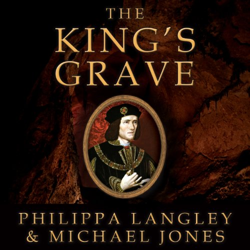 The King's Grave: The Discovery of Richard III's Lost Burial Place and the Clues It Holds