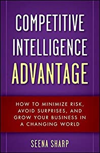 Competitive Intelligence Advantage: How to Minimize Risk, Avoid Surprises, and Grow Your Business in a Changing World by Seena Sharp (2009-10-19)