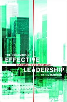 The Dynamics of Effective Leadership: Learning from Nehemiah (Biography)