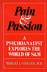 Pain & Passion : A Psychoanalyst Explores the World of S & M
