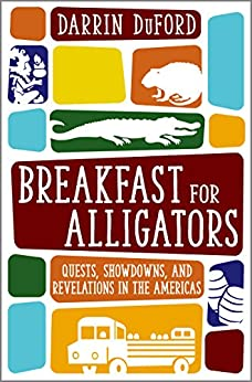 Breakfast for Alligators: Quests, Showdowns, and Revelations in the Americas by [DuFord, Darrin]