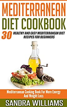 Mediterranean Diet Cookbook: 30 Healthy And Easy Mediterranean Diet Recipes For Beginners, Mediterranean Cooking Book For More Energy And Weight Loss (Mediterranean Cuisine Meal Plan 2) by [Williams, Sandra]
