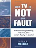Why TV Is Not Our Fault, Eileen R. Meehan, 0742524868