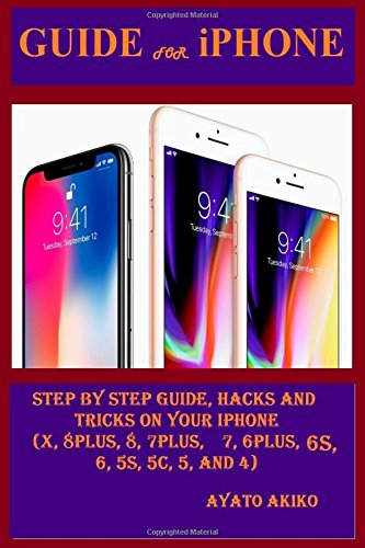 Price comparison product image Guide for iPhone: Step By Steps Guide, Hacks and Tricks on Your iPhone (X, 8 plus, 8, 7 plus, 7, 6 plus, 6S, 6, 5S, 5C, 5 and 4