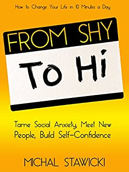 From Shy to Hi: Tame Social Anxiety, Meet New People, and Build Self-Confidence (How to Change Your Life in 10 Minutes a Day Book 5) by [Stawicki, Michal]