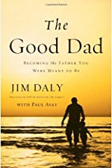 The Good Dad: Becoming the Father You Were Meant to Be by Daly, Jim (2014) Paperback