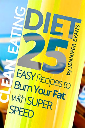 Clean Eating Diet: 25 Easy Recipes to Burn Your Fat with Super Speed by Jennifer Evans