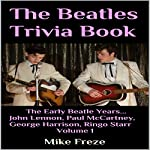 The Beatles Trivia Book: The Early Beatle Years...John Lennon, Paul McCartney, George Harrison, Ringo Starr, Volume 1 | Mike Freze