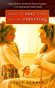 What to Pray When You're Expecting: Hopes, Prayers, and Dreams During Pregnancy-For Mom and the Whole Family