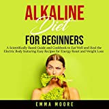 Alkaline Diet for Beginners: A Scientifically Based Guide and Cookbook to Eat Well and Heal the Electric Body featuring Easy Recipes for Energy Reset and Weight Loss