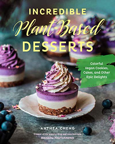 Incredible Plant-Based Desserts: Colorful Vegan Cookies, Cakes, and other Epic Delights by Anthea Cheng