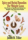 Spicy and Herbal Remedies For Weight Loss: The Power of Spices and Herbs For Weight Loss and Good Health