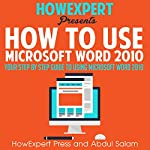 How to Use Microsoft Word 2010: Your Step-By-Step Guide to Using Microsoft Word 2010   HowExpert Press,Abdul Salam