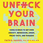 Unf--k Your Brain: Using Science to Get over Anxiety, Depression, Anger, Freak-Outs, and Triggers | Faith G. Harper