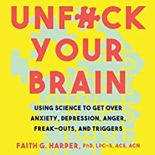 Unf--k Your Brain: Using Science to Get over Anxiety, Depression, Anger, Freak-Outs, and Triggers Audiobook by Faith G. Harper Narrated by Faith G. Harper