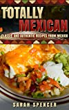 Totally Mexican: Classic and Authentic Recipes from Mexico