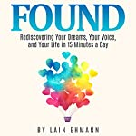Found: Rediscovering Your Dreams, Your Voice, and Your Life in 15 Minutes a Day | Lain Ehmann