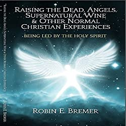 Raising the Dead, Angels, Supernatural Wine, & Other Normal Christian Experiences