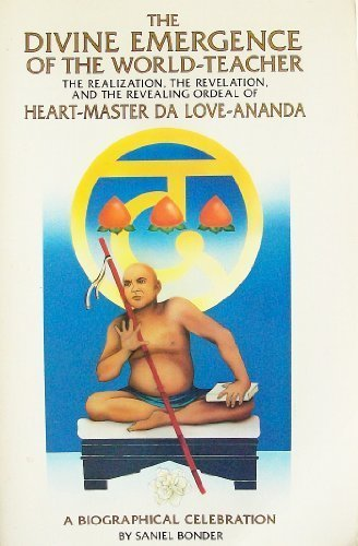 The Divine Emergence of the World-Teacher: The Realization, the Revelations, and the Revealing Ordeal of Heart-Master Da Love-Ananda : A Biographical