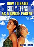 How To Raise Godly Teens As A Single Parent (1)