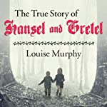 The True Story of Hansel and Gretel: A Novel of War and Survival | Louise Murphy