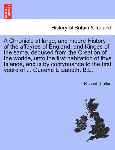 A Chronicle at large, and meere History of the affayres of England; and Kinges of the same, deduced from the Creation of the worlde, unto the first ... yeere of ... Queene Elizabeth. B.L. Vol. I. PDF
