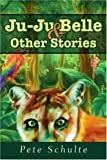 Ju-Ju Belle and Other Stories, Pete Schulte, 0595265243