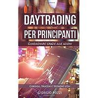 Day trading per principianti: Guadagnare grazie alle azioni. Consigli, trucchi e tecniche utili