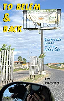 To Belém & Back: Backroads Brazil with my Black Lab (English Edition) por [Batchelder, Ben]