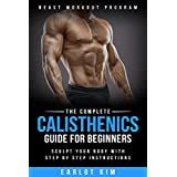 Calisthenics:The Complete Calisthenics Guide for Beginners: Sculpt Your Body with Step by Step Instructions (Beast Workout Program Book 1)