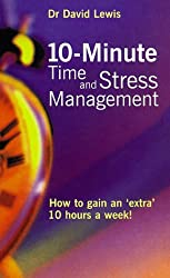 10 Minute Time and Stress Management: How to Gain an Extra 10 Hours a Week