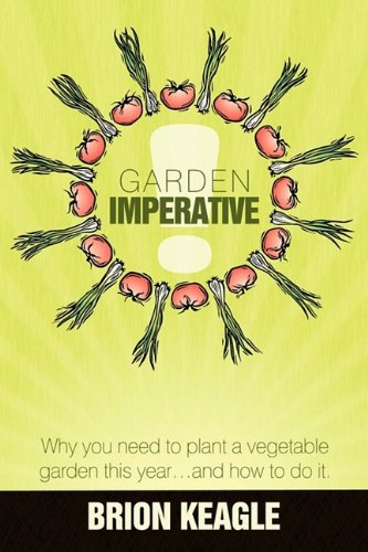 Read Online Garden Imperative: Why you need to plant a vegetable garden this year, and how to do it. PDF