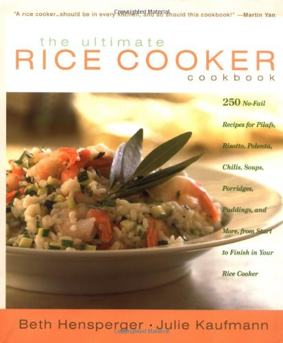 The Ultimate Rice Cooker Cookbook: 250 No-Fail Recipes for Pilafs, Risottos, Polenta, Chilis, Soups, Porridges, Puddings, and More, from Start to Finish in Your Rice Cooker (Best Rice Cooker In The World)