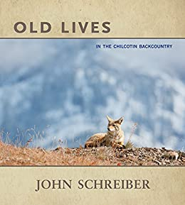 Old Lives: In the Chilcotin Backcountry by [Schreiber, John]