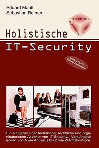 Holistische IT-Security: Ein Ratgeber über technische, rechtliche und organisatorische Aspekte von IT-Security. Verständlich erklärt von A wie Antivirus und Z wie Zutrittskontrolle