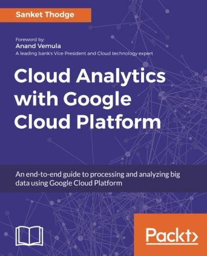 Cloud Analytics With Google Cloud Platform  An End To End Guide To Processing And Analyzing Big Data Using Google Cloud Platform