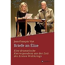 Briefe an Élise: Eine dramatische Korrespondenz  aus der Zeit des Ersten Weltkriegs (German Edition)