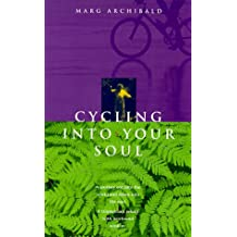 Cycling into your soul: A journey out into the world and down into the soul : a triumphant return with newfound wisdom