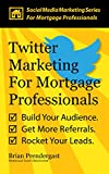 Twitter Marketing For Mortgage Professionals: Build Your Audience. Get More Referrals. Rocket Your Leads. (Social Media Marketing Series For Mortgage Professionals Book 1)