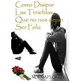 COMO DISIPAR LAS TINIEBLAS QUE NO NOS DEJAN SER FELIZ (Spanish Edition)